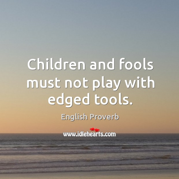 Children and fools must not play with edged tools. English Proverbs Image