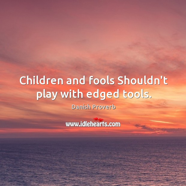 Children and fools shouldn't play with edged tools. Danish Proverbs Image