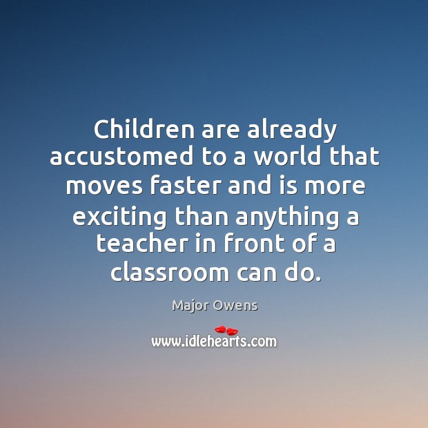 Children are already accustomed to a world that moves faster and is more exciting Major Owens Picture Quote