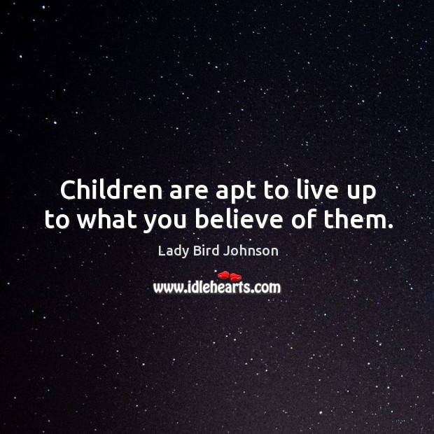 Children are apt to live up to what you believe of them. Lady Bird Johnson Picture Quote