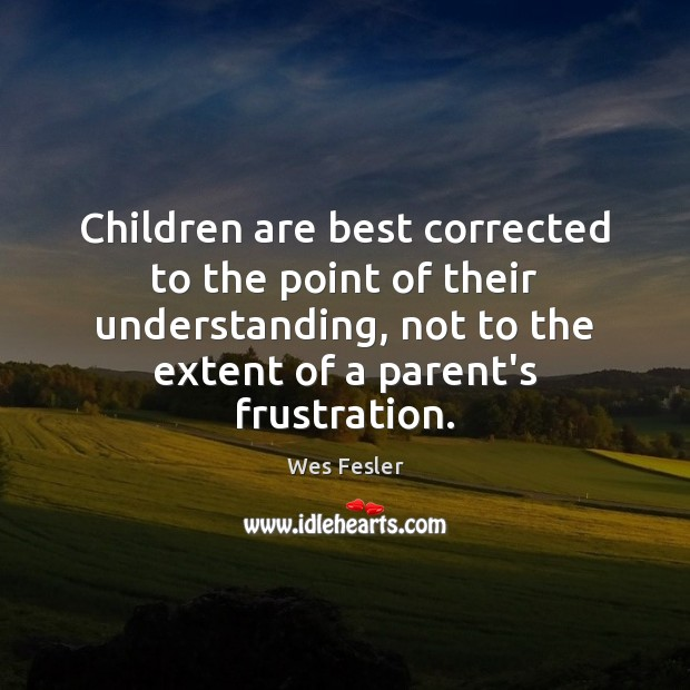 Children are best corrected to the point of their understanding, not to Wes Fesler Picture Quote