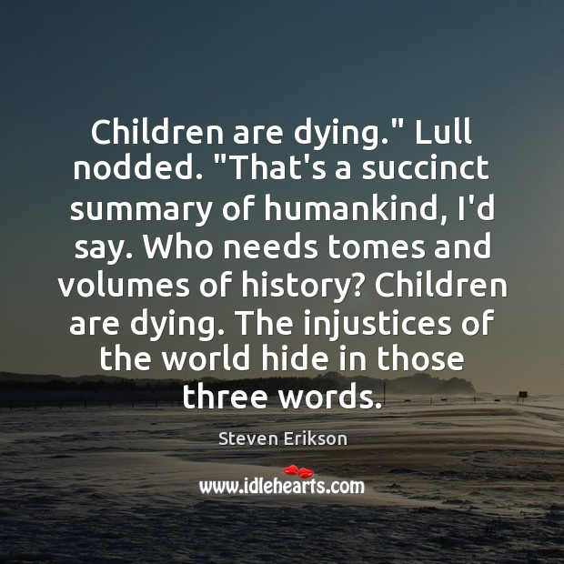"""Children are dying."""" Lull nodded. """"That's a succinct summary of humankind, I'd Steven Erikson Picture Quote"""