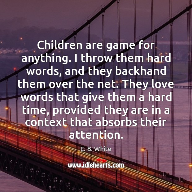 Children are game for anything. I throw them hard words, and they Children Quotes Image