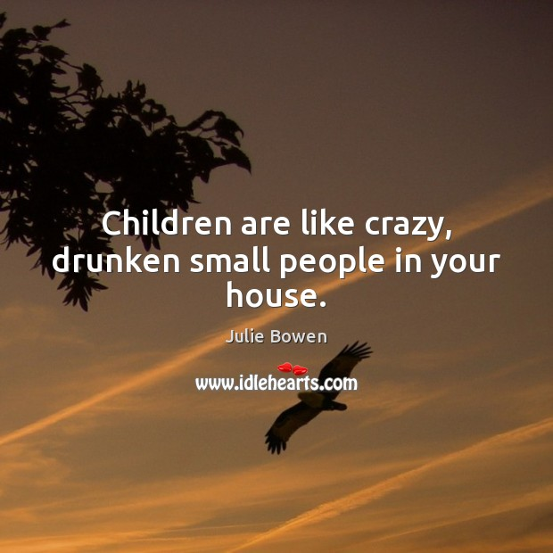 Children are like crazy, drunken small people in your house. Julie Bowen Picture Quote