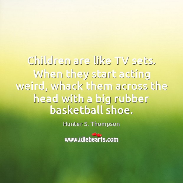 Children are like TV sets. When they start acting weird, whack them Hunter S. Thompson Picture Quote