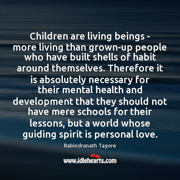 Children are living beings – more living than grown-up people who have Rabindranath Tagore Picture Quote