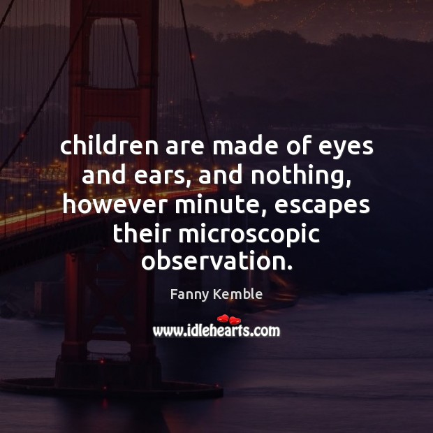 Image, Children are made of eyes and ears, and nothing, however minute, escapes