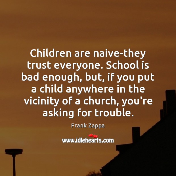 Children are naive-they trust everyone. School is bad enough, but, if you Frank Zappa Picture Quote