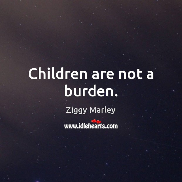 Children are not a burden. Ziggy Marley Picture Quote