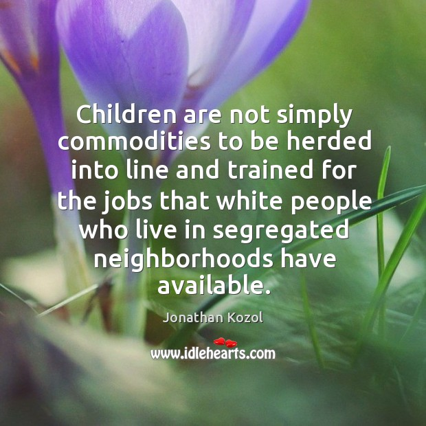Children are not simply commodities to be herded into line Jonathan Kozol Picture Quote