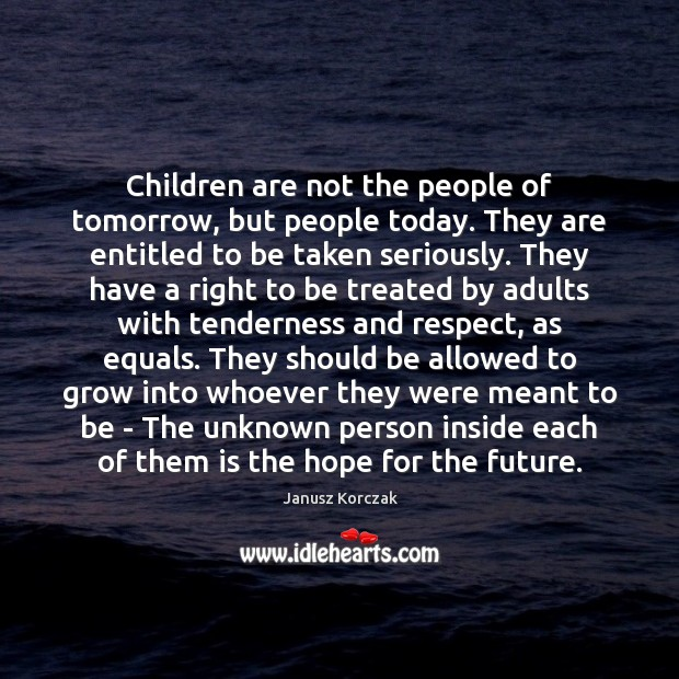 Children are not the people of tomorrow, but people today. They are Image
