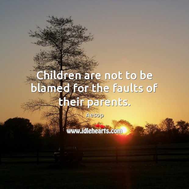 Image, Children are not to be blamed for the faults of their parents.