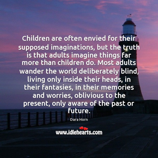 Children are often envied for their supposed imaginations, but the truth is Dara Horn Picture Quote