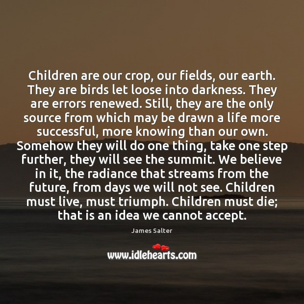Children are our crop, our fields, our earth. They are birds let James Salter Picture Quote