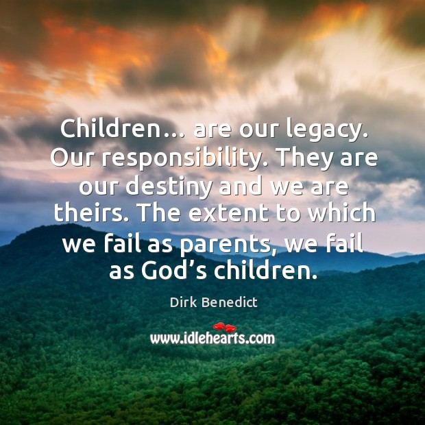 Children… are our legacy. Our responsibility. They are our destiny and we are theirs. Image