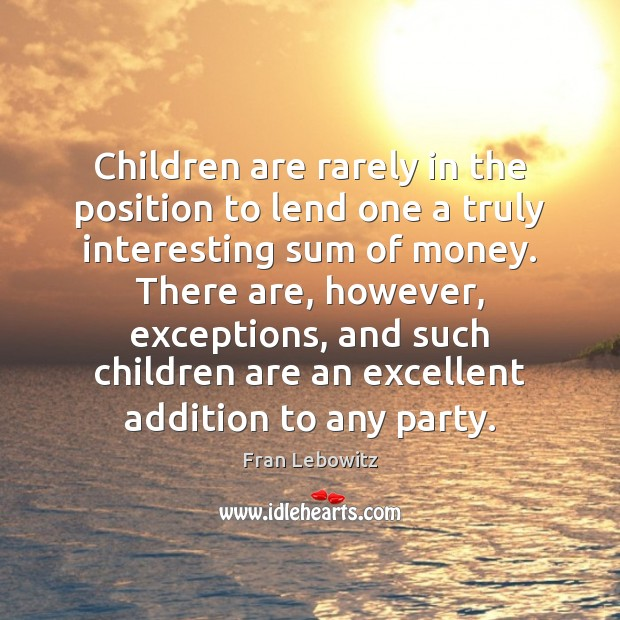 Children are rarely in the position to lend one a truly interesting Fran Lebowitz Picture Quote