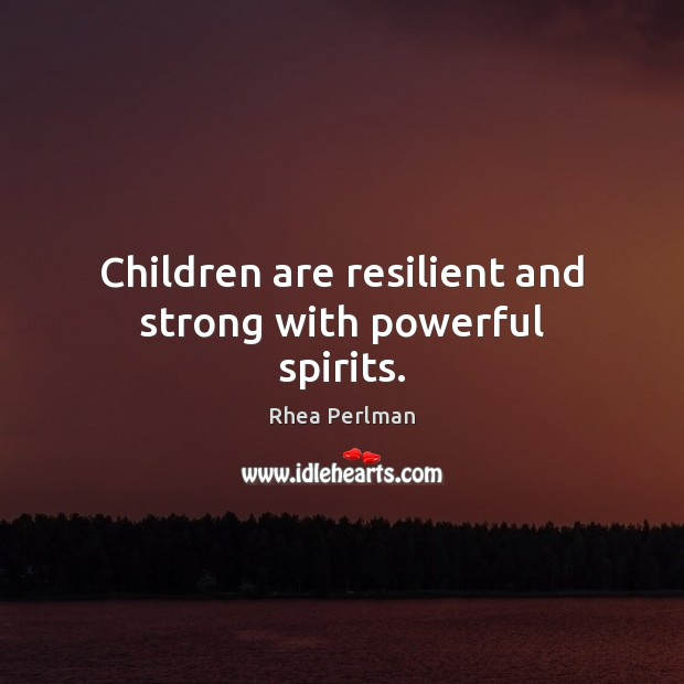 Children are resilient and strong with powerful spirits. Rhea Perlman Picture Quote