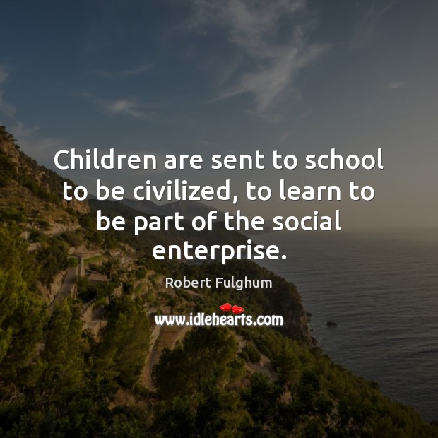 Image, Children are sent to school to be civilized, to learn to be part of the social enterprise.