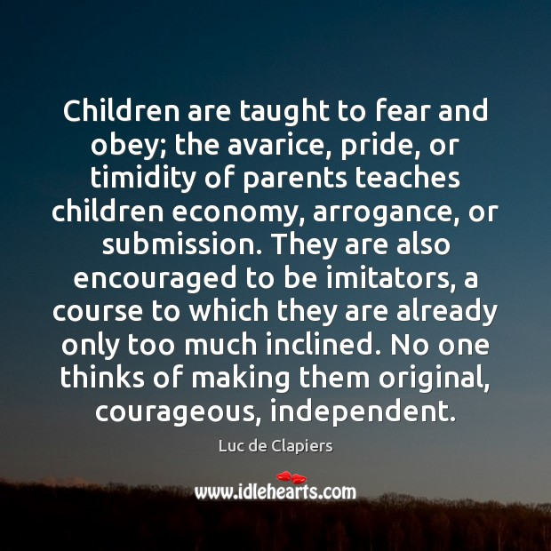 Children are taught to fear and obey; the avarice, pride, or timidity Luc de Clapiers Picture Quote