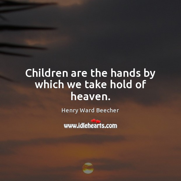 Image, Children are the hands by which we take hold of heaven.
