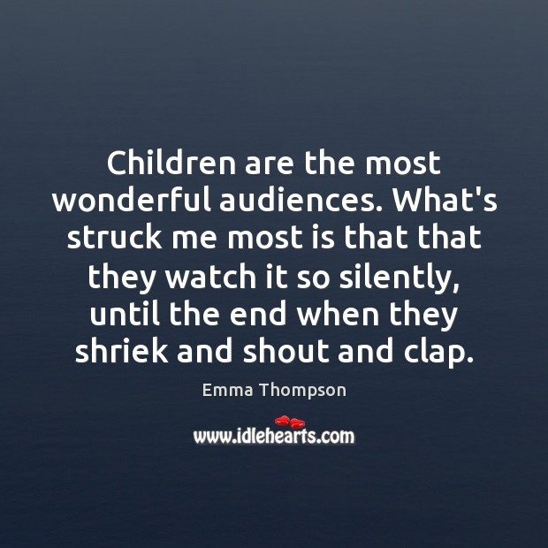 Image, Children are the most wonderful audiences. What's struck me most is that