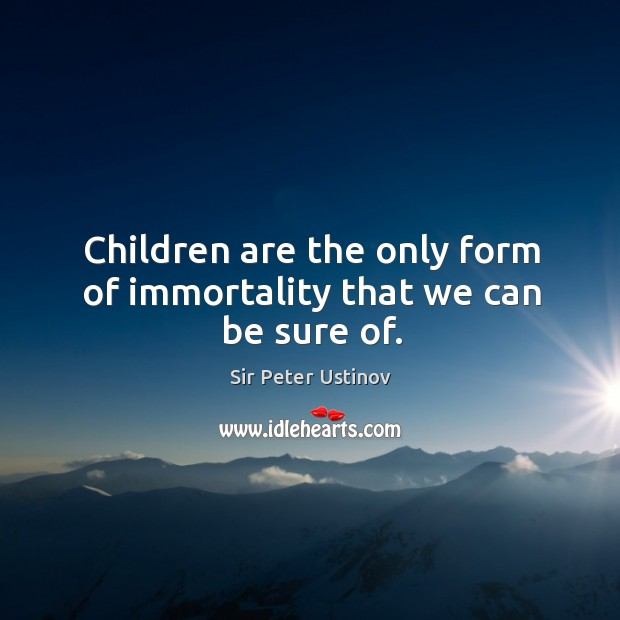 Children are the only form of immortality that we can be sure of. Sir Peter Ustinov Picture Quote