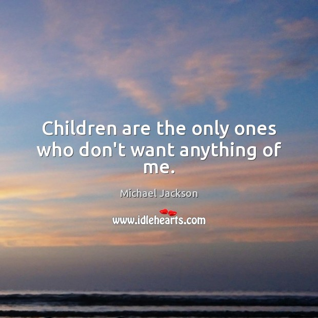Children are the only ones who don't want anything of me. Children Quotes Image