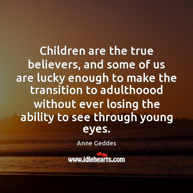 Children are the true believers, and some of us are lucky enough Image