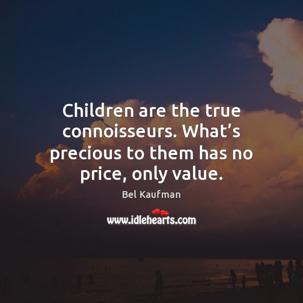 Children are the true connoisseurs. What's precious to them has no price, only value. Children Quotes Image