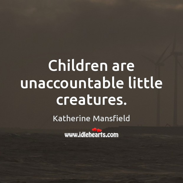 Children are unaccountable little creatures. Katherine Mansfield Picture Quote