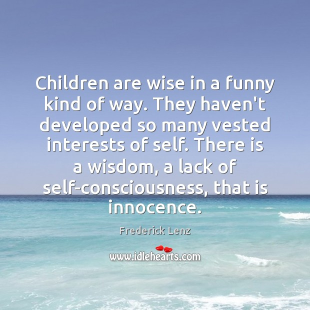 Children are wise in a funny kind of way. They haven't developed Image