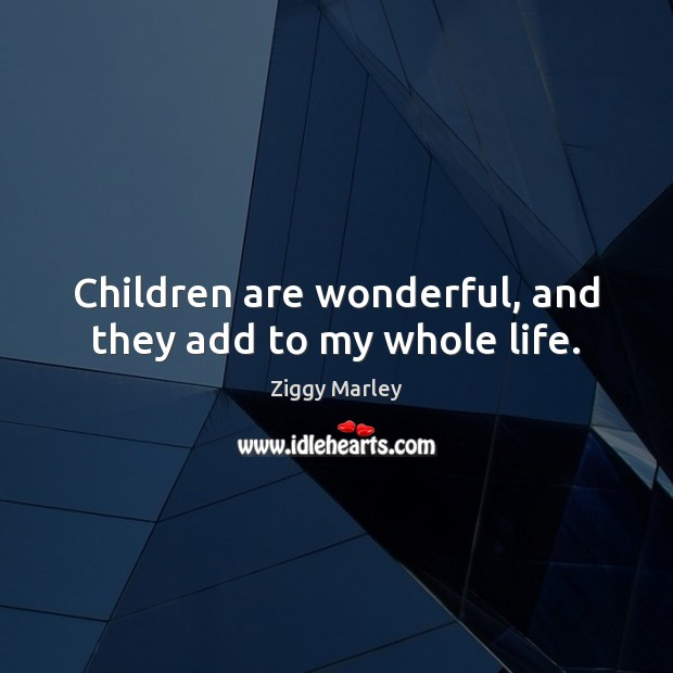 Children are wonderful, and they add to my whole life. Ziggy Marley Picture Quote
