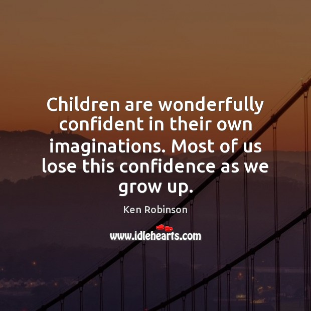 Children are wonderfully confident in their own imaginations. Most of us lose Ken Robinson Picture Quote