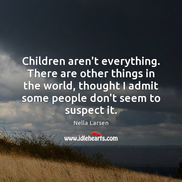 Children aren't everything. There are other things in the world, thought I Image