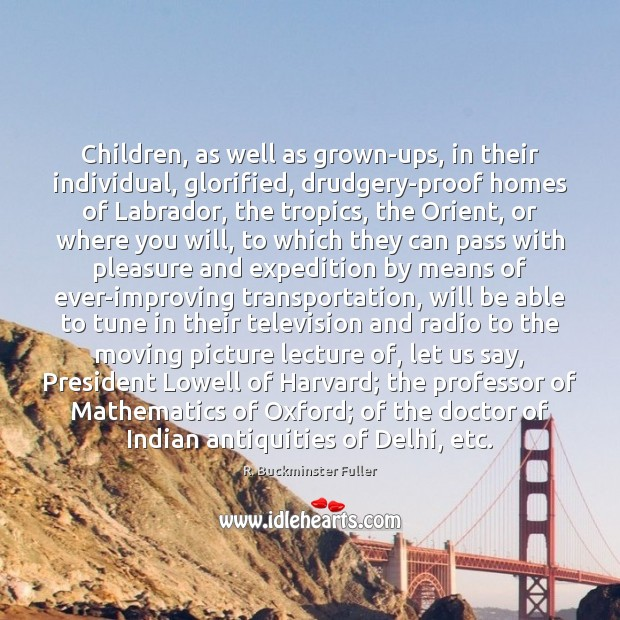 Children, as well as grown-ups, in their individual, glorified, drudgery-proof homes of Image