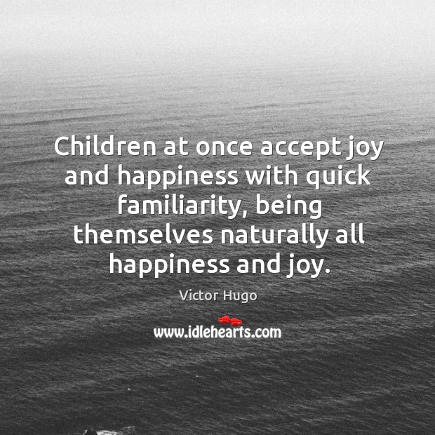 Children at once accept joy and happiness with quick familiarity, being themselves Joy and Happiness Quotes Image