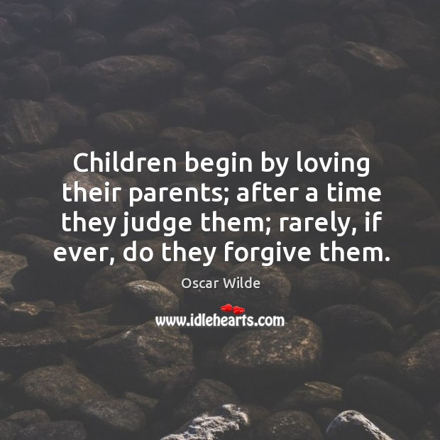 Image, Children begin by loving their parents; after a time they judge them; rarely, if ever, do they forgive them.