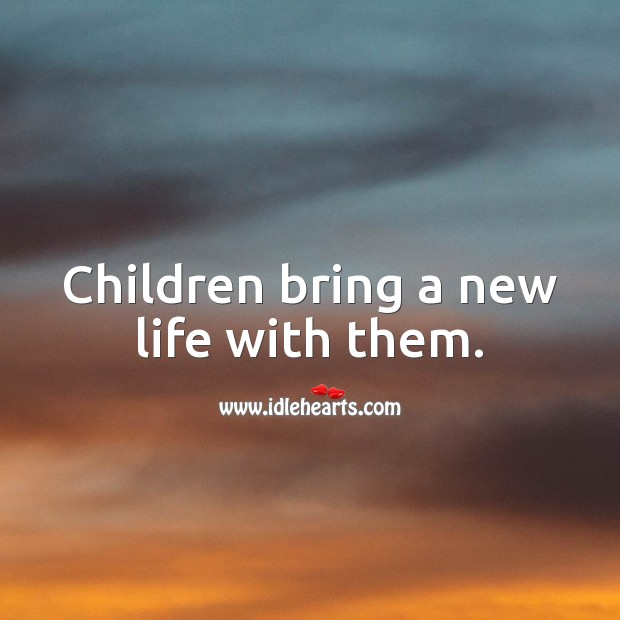 Children bring a new life with them. Children Quotes Image
