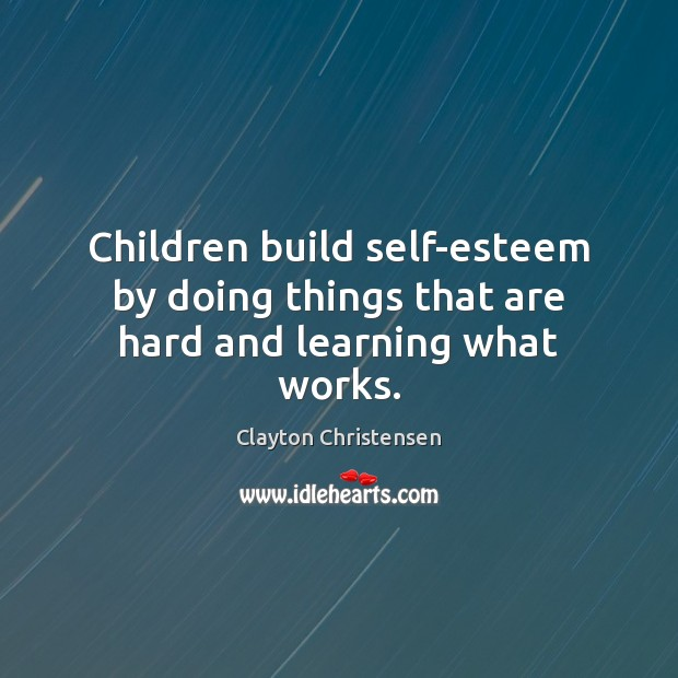 Image, Children build self-esteem by doing things that are hard and learning what works.