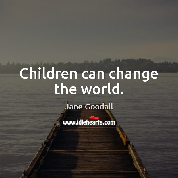 Children can change the world. Jane Goodall Picture Quote