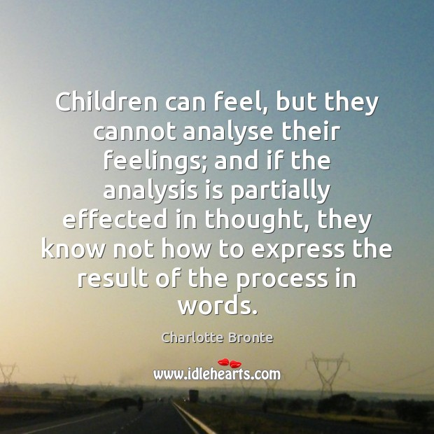 Children can feel, but they cannot analyse their feelings; and if the Charlotte Bronte Picture Quote