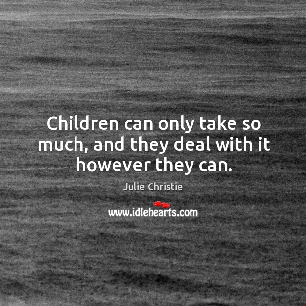 Children can only take so much, and they deal with it however they can. Julie Christie Picture Quote