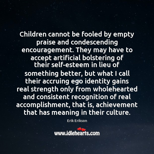 Children cannot be fooled by empty praise and condescending encouragement. They may Image