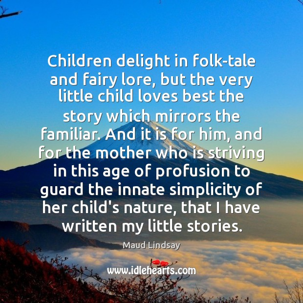 Children delight in folk-tale and fairy lore, but the very little child Maud Lindsay Picture Quote