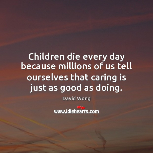Image, Children die every day because millions of us tell ourselves that caring