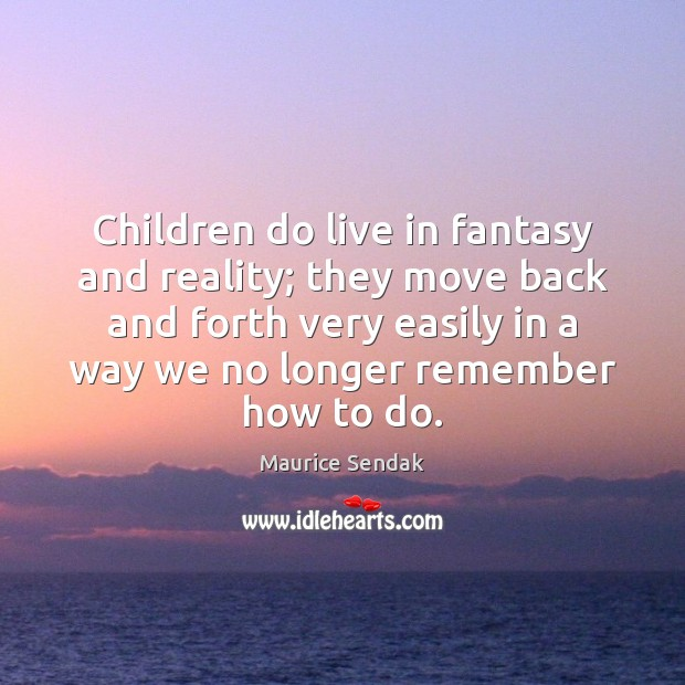 Children do live in fantasy and reality; they move back and forth Maurice Sendak Picture Quote