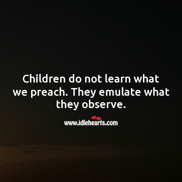 Children do not learn what we preach. They emulate what they observe. Children Quotes Image