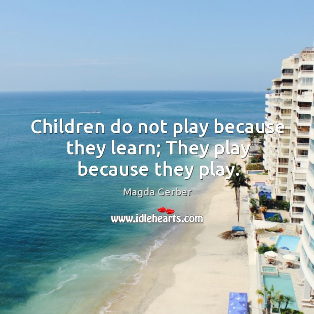Children do not play because they learn; They play because they play. Image