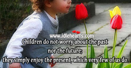 Children do not worry about the past nor the future Image