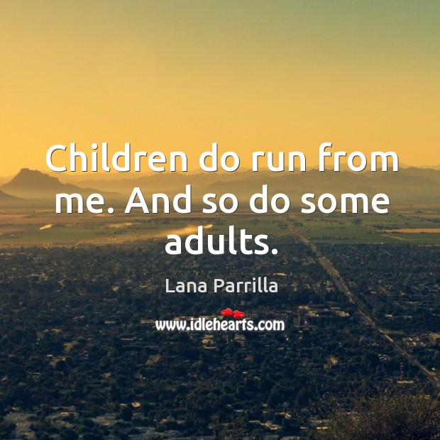 Children do run from me. And so do some adults. Image
